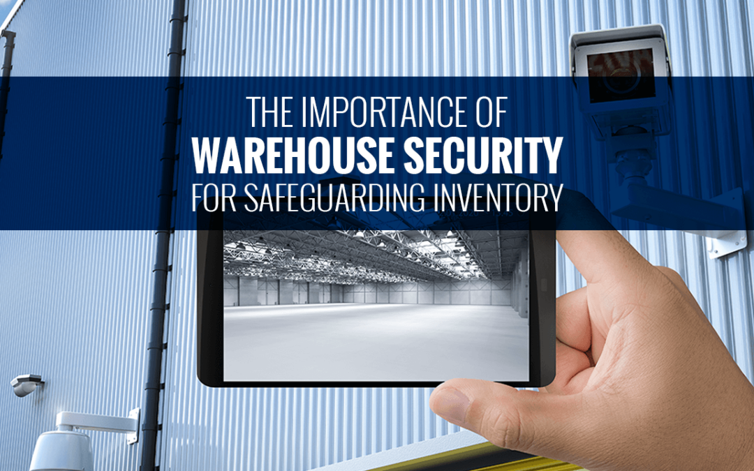 The Importance of Warehouse Security for Safeguarding Inventory