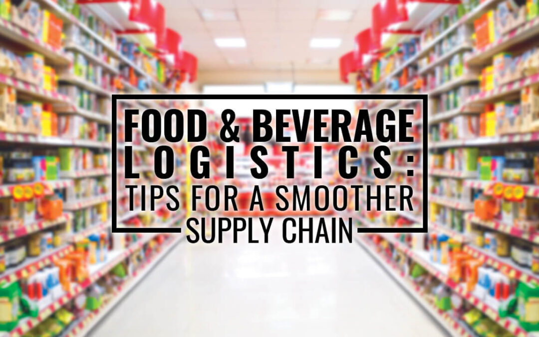 Food & Beverage Logistics: Tips for a Smoother Supply Chain